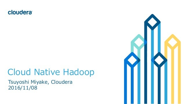1©	Cloudera,	Inc.	All	rights	reserved. Cloud Native Hadoop Tsuyoshi Miyake, Cloudera 2016/11/08