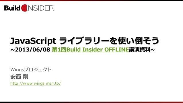 JavaScript ライブラリーを使い倒そう~2013/06/08 第1回Build Insider OFFLINE講演資料~Wingsプロジェクト安西 剛http://www.wings.msn.to/