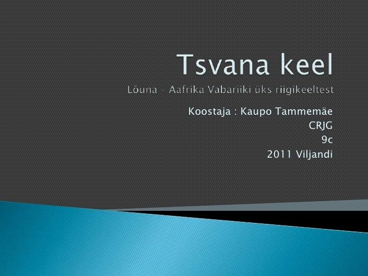 Tsvana keelLõuna – Aafrika Vabariiki üks riigikeeltest<br />Koostaja : Kaupo Tammemäe<br />CRJG<br />9c<br />2011 Viljandi...