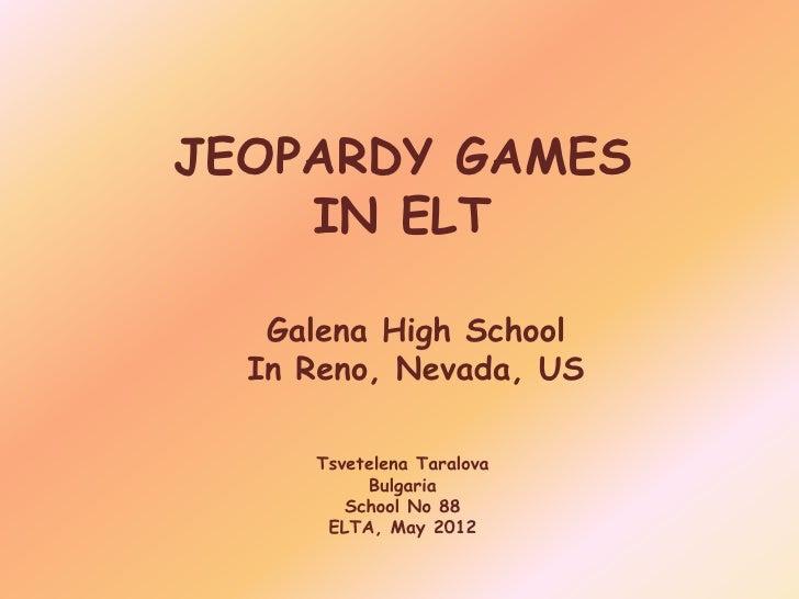 JEOPARDY GAMES    IN ELT   Galena High School  In Reno, Nevada, US     Tsvetelena Taralova          Bulgaria        School...