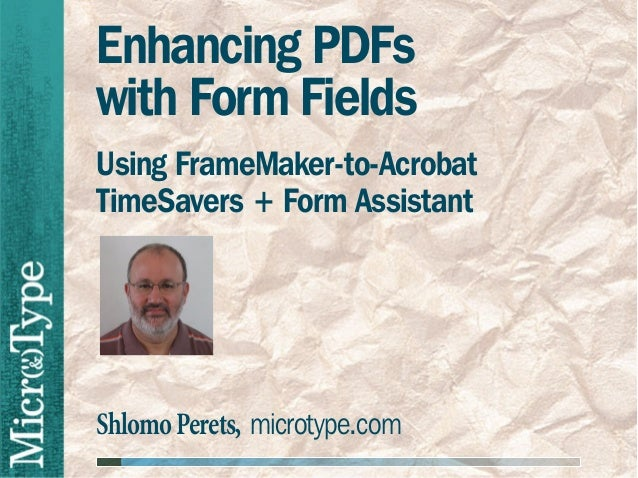 Enhancing PDFswith Form FieldsUsing FrameMaker-to-AcrobatTimeSavers + Form AssistantShlomo Perets, microtype.com