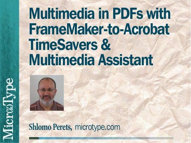 Multimedia in PDFs withFrameMaker-to-AcrobatTimeSavers &Multimedia AssistantShlomo Perets, microtype.com