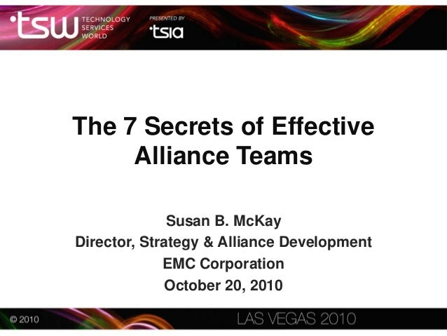The 7 Secrets of Effective Alliance Teams Susan B. McKay Director, Strategy & Alliance Development EMC Corporation October...