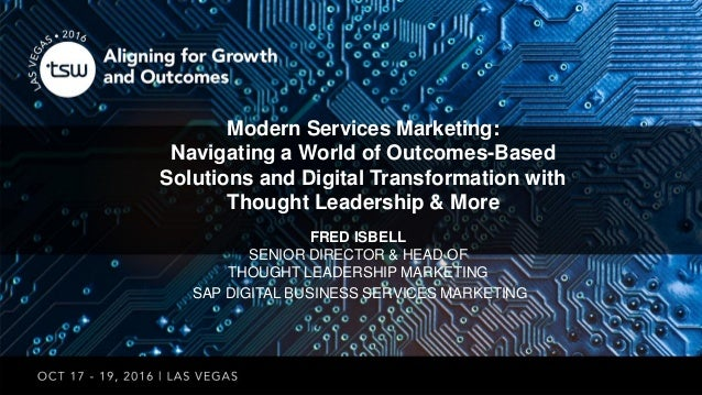 FRED ISBELL SENIOR DIRECTOR & HEAD OF THOUGHT LEADERSHIP MARKETING SAP DIGITAL BUSINESS SERVICES MARKETING Modern Services...