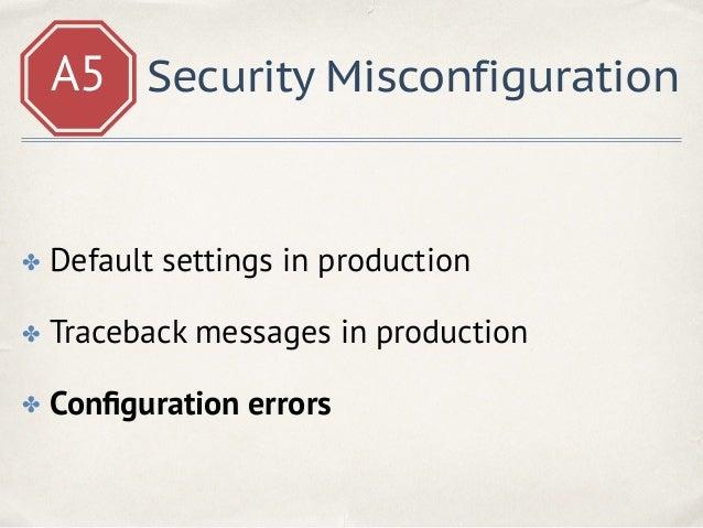 A5 Security Misconfiguration root /your/django/project; location / { try_files $uri @django; } location @django { proxy_pa...