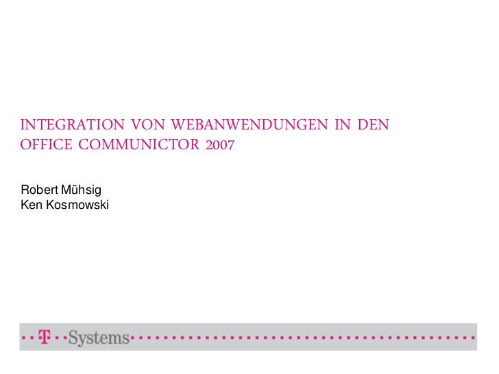 INTEGRATION VON WEBANWENDUNGEN IN DEN OFFICE COMMUNICTOR 2007  Robert Mühsig Ken Kosmowski