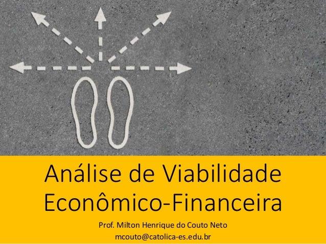 Análise de Viabilidade Econômico-Financeira Prof. Milton Henrique do Couto Neto mcouto@catolica-es.edu.br