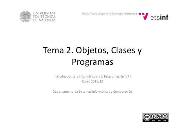 Tema 2. Objetos, Clases y ProgramasProgramas Introducción a la Informática y a la Programación (IIP) Curso 2011/12 Departa...