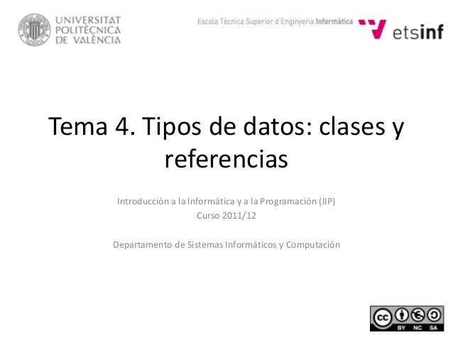 Tema 4. Tipos de datos: clases y referencias Introducción a la Informática y a la Programación (IIP) Curso 2011/12 Departa...