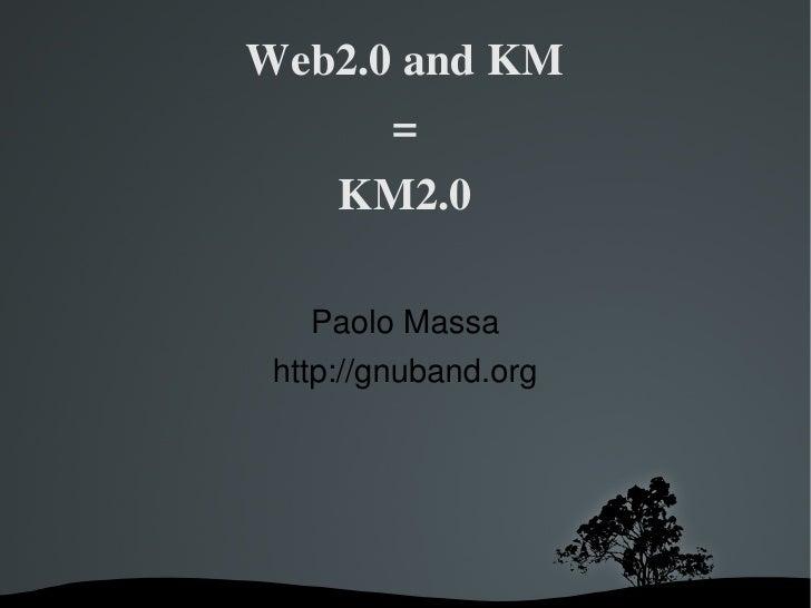 Web2.0andKM               =             KM2.0          PaoloMassa      http://gnuband.org