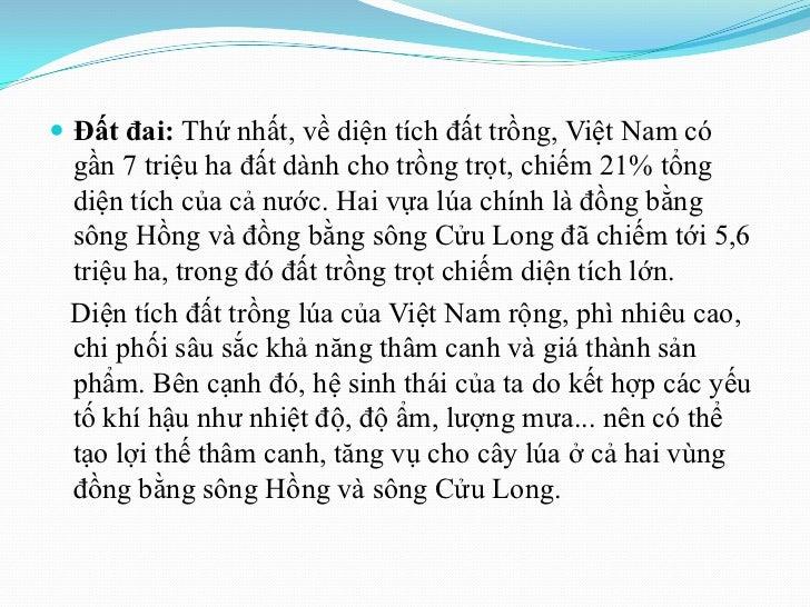  Đất đai: Thứ nhất, về diện tích đất trồng, Việt Nam có gần 7 triệu ha đất dành cho trồng trọt, chiếm 21% tổng diện tích ...