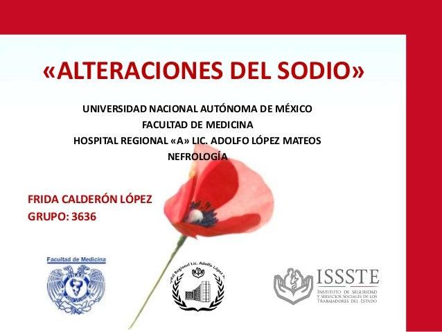 «ALTERACIONES DEL SODIO» UNIVERSIDAD NACIONAL AUTÓNOMA DE MÉXICO FACULTAD DE MEDICINA HOSPITAL REGIONAL «A» LIC. ADOLFO LÓ...