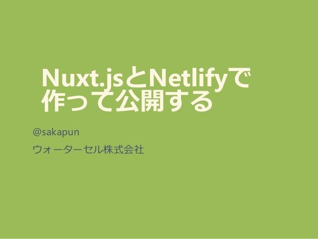Nuxt.jsとNetlifyで 作って公開する @sakapun ウォーターセル株式会社