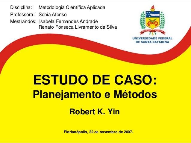 ESTUDO DE CASO: Planejamento e Métodos Robert K. Yin  Florianópolis, 22 de novembro de 2007.  Disciplina: Metodologia Cien...