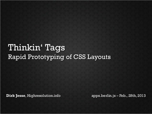 Thinkin' Tags Rapid Prototyping of CSS LayoutsDirk Jesse, Highresolution.info   apps.berlin.js – Feb., 28th, 2013