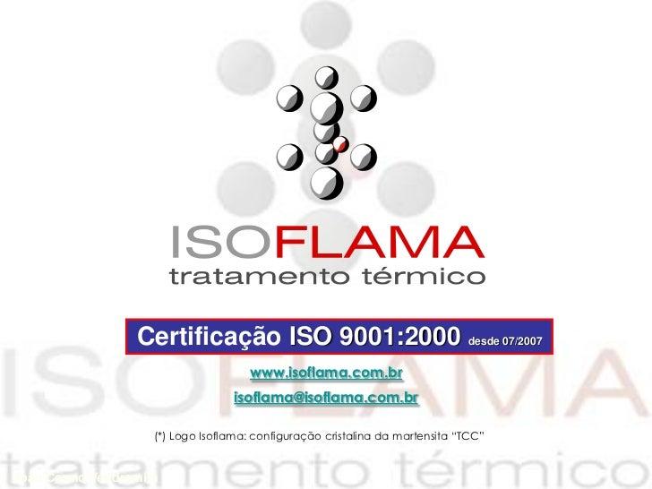 Certificação ISO 9001:2000 desde 07/2007                                     www.isoflama.com.br                          ...