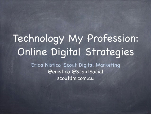 Technology My Profession: Online Digital Strategies Erica Nistico, Scout Digital Marketing @enistico @ScoutSocial scoutdm....