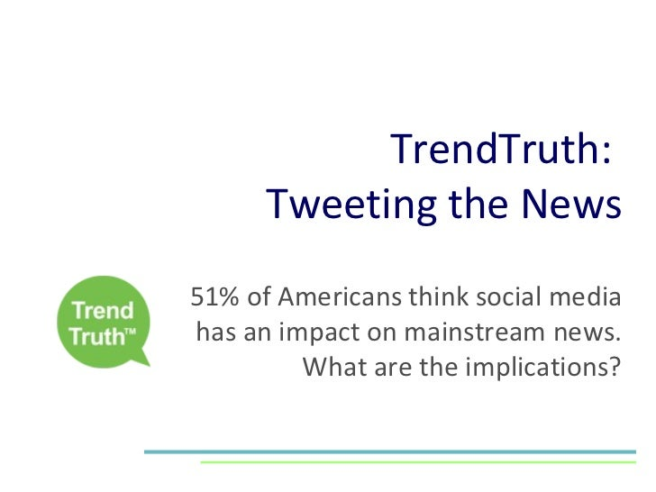 TrendTruth:  Tweeting the News 51% of Americans think social media has an impact on mainstream news. What are the implicat...