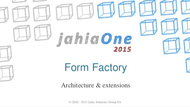 Form Factory Architecture & extensions © 2002 - 2015 Jahia Solutions Group SA