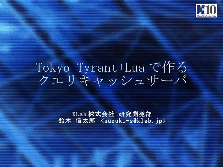 Tokyo Tyrant+Lua で作る クエリキャッシュサーバ KLab 株式会社 研究開発部 鈴木 信太郎  <suzuki-s@klab.jp>