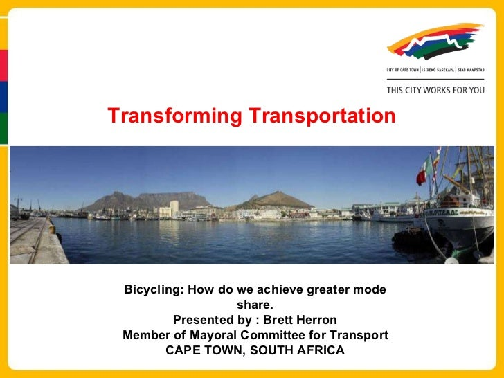 Transforming Transportation Bicycling: How do we achieve greater mode share. Presented by : Brett Herron Member of Mayoral...