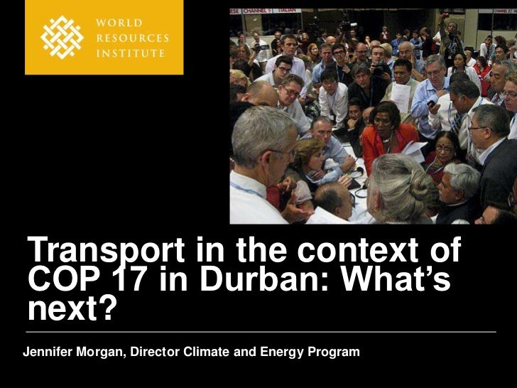 Transport in the context ofCOP 17 in Durban: What'snext?Jennifer Morgan, Director Climate and Energy Program