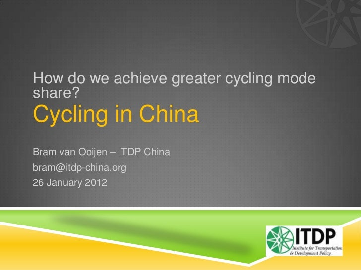 How do we achieve greater cycling modeshare?Cycling in ChinaBram van Ooijen – ITDP Chinabram@itdp-china.org26 January 2012