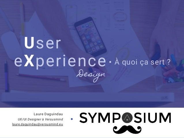 User eXperience À quoi ça sert ? Laure Daguindau UX/UI Designer à Versusmind laure.daguindau@versusmind.eu Design