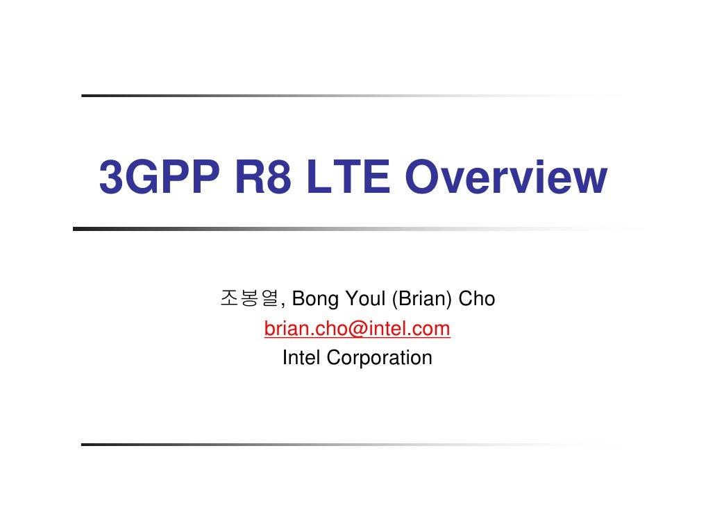 3GPP R8 LTE Overview      조봉열, Bong Youl (Brian) Cho       brian.cho@intel.com         Intel Corporation