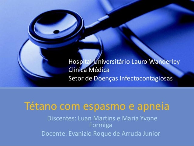 Tétano com espasmo e apneiaDiscentes: Luan Martins e Maria YvoneFormigaDocente: Evanizio Roque de Arruda JuniorHospital Un...