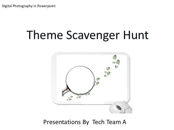Digital Photography in Powerpoint               Theme Scavenger Hunt                         Presentations By Tech Team A