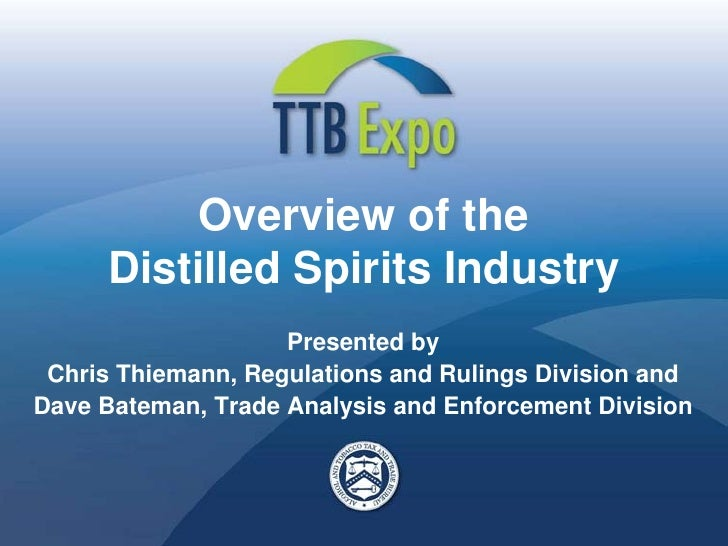 Overview of the      Distilled Spirits Industry                     Presented by  Chris Thiemann, Regulations and Rulings ...