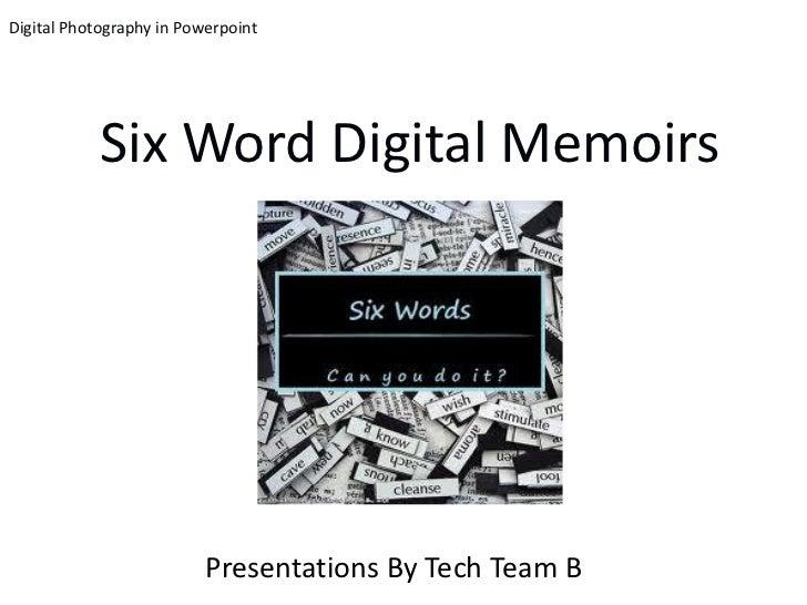 Digital Photography in Powerpoint            Six Word Digital Memoirs                          Presentations By Tech Team B