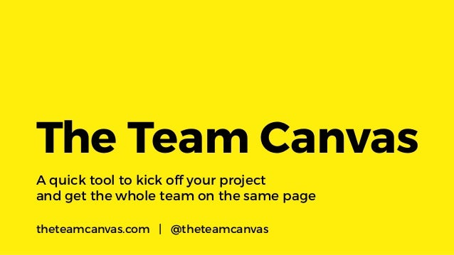 A quick tool to kick off your project andgetthewholeteam on the same page The Team Canvas theteamcanvas.com | @theteam...