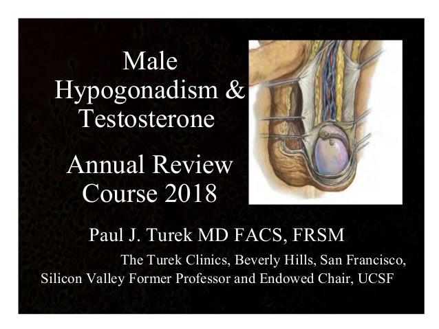 Male Hypogonadism & Testosterone Annual Review Course 2018 Paul J. Turek MD FACS, FRSM The Turek Clinics, Beverly Hills, S...