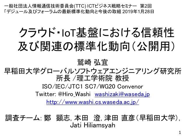 クラウド・IoT基盤における信頼性 及び関連の標準化動向(公開用) 鷲崎 弘宜 早稲田大学グローバルソフトウェアエンジニアリング研究所 所長 /理工学術院 教授 ISO/IEC/JTC1 SC7/WG20 Convenor Twitter: @...