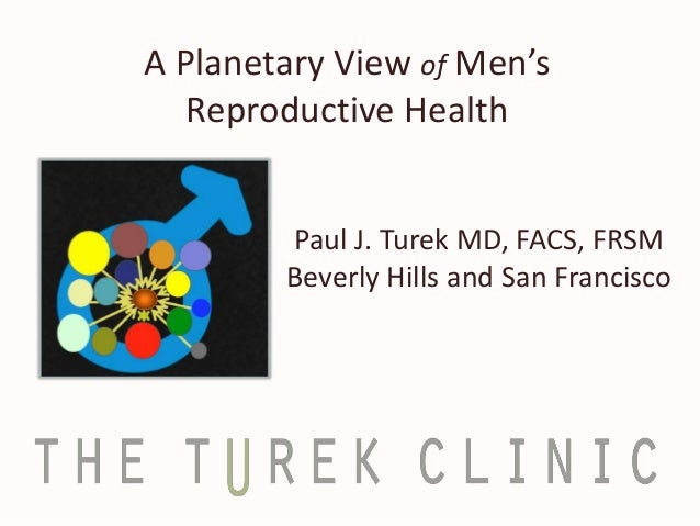 A Planetary View of Men's Reproductive Health Paul J. Turek MD, FACS, FRSM Beverly Hills and San Francisco