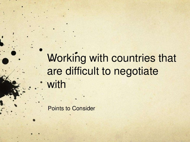 Working with countries thatare difficult to negotiatewithPoints to Consider