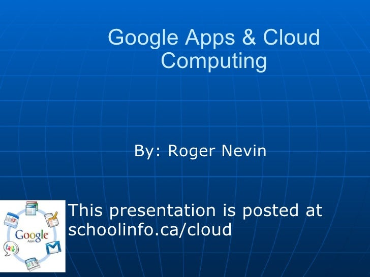 Google Apps & Cloud Computing   By: Roger Nevin This presentation is posted at schoolinfo.ca/cloud