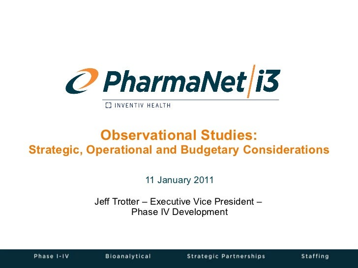 Observational Studies: Strategic, Operational and Budgetary Considerations 11 January 2011 Jeff Trotter – Executive Vice P...