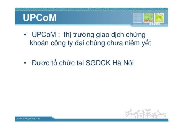 www.themegallery.com UPCoM • UPCoM : th trư ng giao d ch ch ng khoán công ty ñ i chúng chưa niêm y t • ðư c t ch c t i SGD...