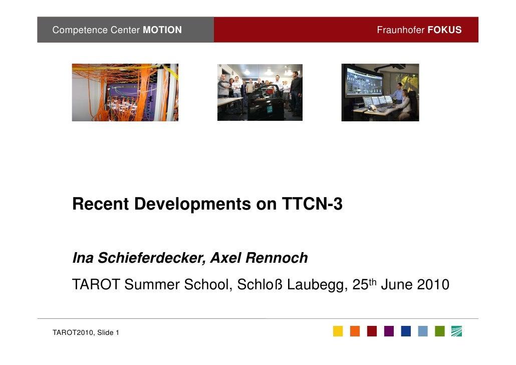 Competence Center MOTION                      Fraunhofer FOKUS          Recent Developments on TTCN-3        Ina Schieferd...
