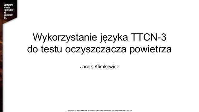 Wykorzystanie języka TTCN-3 do testu oczyszczacza powietrza Jacek Klimkowicz Copyright © 2018 Semihalf. All rights reserve...