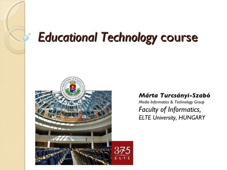 Educational Technology  course Márta Turcsányi-Szabó Media Informatics & Technology Group Faculty of Informatics, ELTE Uni...