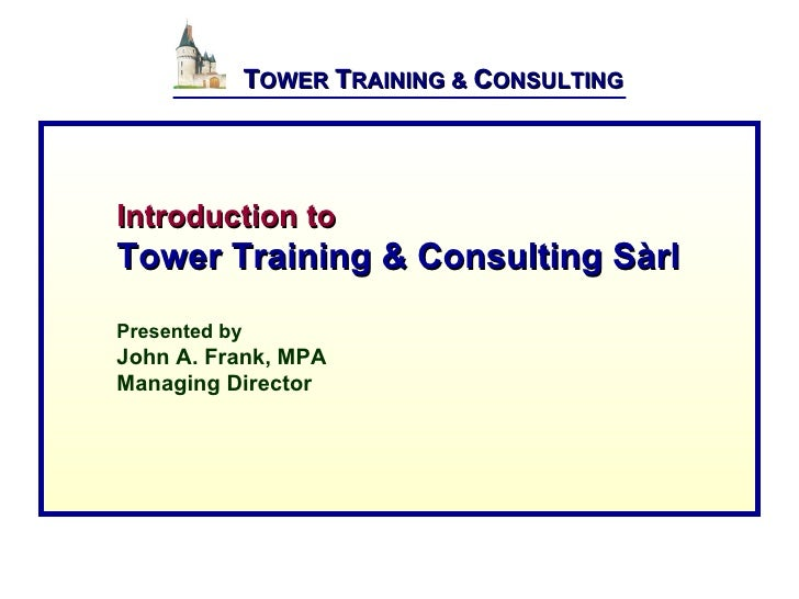TOWER TRAINING & CONSULTING     Introduction to Tower Training & Consulting Sàrl Presented by John A. Fra...