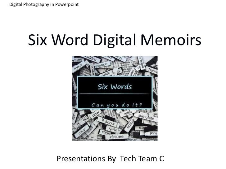 Digital Photography in Powerpoint        Six Word Digital Memoirs                      Presentations By Tech Team C