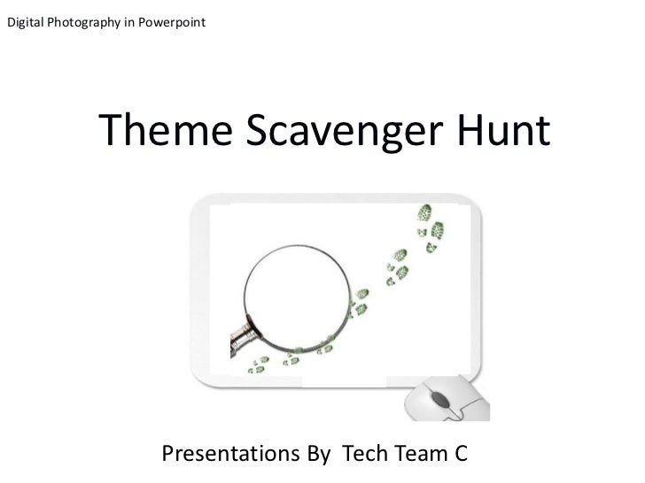 Digital Photography in Powerpoint               Theme Scavenger Hunt                         Presentations By Tech Team C