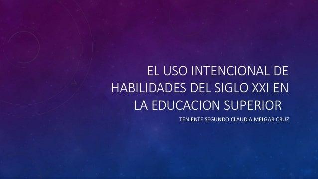 EL USO INTENCIONAL DE HABILIDADES DEL SIGLO XXI EN LA EDUCACION SUPERIOR TENIENTE SEGUNDO CLAUDIA MELGAR CRUZ