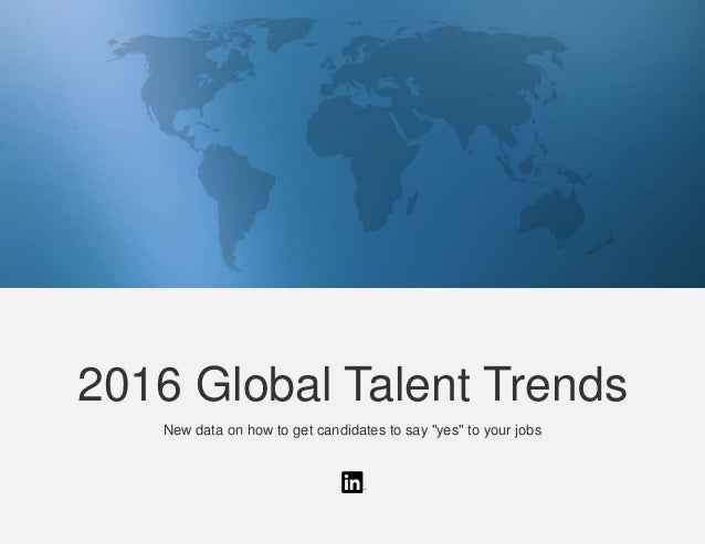 "2016 Global Talent Trends New data on how to get candidates to say ""yes"" to your jobs"