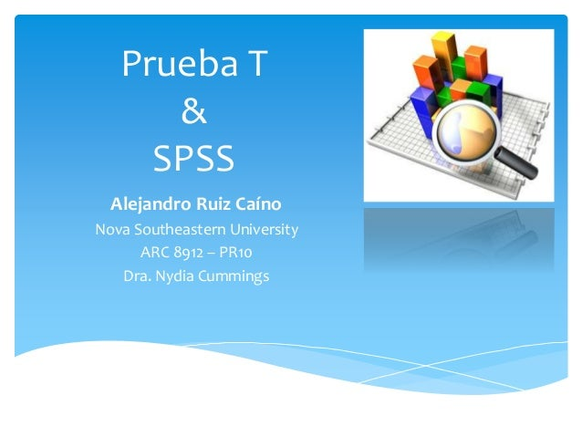 Prueba T & SPSS Alejandro Ruiz Caíno Nova Southeastern University ARC 8912 – PR10 Dra. Nydia Cummings